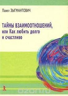 Обложка книги  - Тайны взаимоотношений, или Как любить долго и счастливо