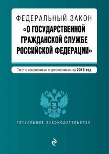 Обложка книги  - Федеральный закон «О государственной гражданской службе Российской Федерации». Текст с изменениями и дополнениями на 2016 год