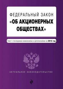 Обложка книги  - Федеральный закон «Об акционерных обществах». Текст с последними изменениями и дополнениями на 2016 год