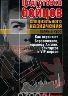 Обложка книги  - Подготовка бойцов специального назначения. Полный курс. Как охраняют Березовского, королеву Англии, олигархов и VIP-персон