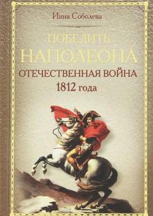 Обложка книги  - Победить Наполеона. Отечественная война 1812 года