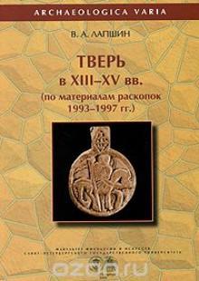 Обложка книги  - Тверь в XIII-XV вв. по материалам раскопок 1993-1997 гг.
