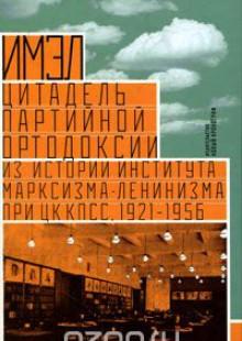 Обложка книги  - ИМЭЛ – цитадель партийной ортодоксии. Из истории Института марксизма-ленинизма при ЦК КПСС, 1921-1956