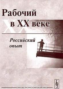 Обложка книги  - Рабочий в XX веке. Российский опыт