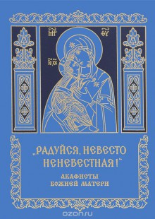 Обложка книги  - «Радуйся, Невесто Неневестная.» Акафисты Божией Матери