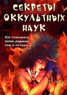 Обложка книги  - Секреты оккультных наук. Как толковать знаки, родинки, сны и почерк