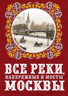 Обложка книги  - Все реки, набережные и мосты Москвы