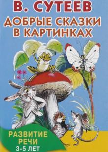 Обложка книги  - Добрые сказки в картинках. Развитие речи. 3-5 лет
