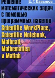Обложка книги  - Решение математических задач с помощью программных пакетов Scientific WorkPlace, Scientific Notebook, Mathcad, Mathematica и Matlab