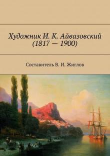 Обложка книги  - Художник И. К. Айвазовский(1817–1900)