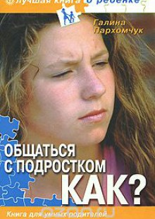 Обложка книги  - Общаться с подростком. Как? Книга для умных родителей