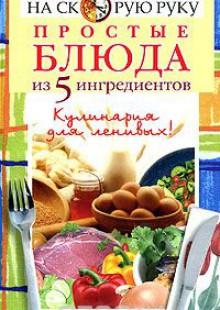 Обложка книги  - Простые блюда из 5 ингредиентов – кулинария для ленивых