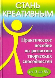 Обложка книги  - Стань креативным: Практическое пособие по развитию творческих способностей