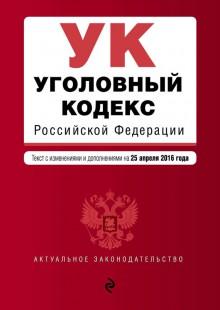 Обложка книги  - Уголовный кодекс Российской Федерации.Текст с изменениями и дополнениямина25апреля 2016года