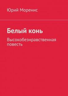 Обложка книги  - Белыйконь. Высокобезнравственная повесть