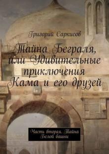 Обложка книги  - Тайна Беграля, или Удивительные приключения Кама и его друзей. Часть вторая. Тайна Белой башни