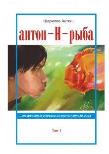 Обложка книги  - Антон-Н-рыба. Невероятные истории изнеопознанногомира. Том 1