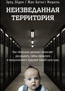 Обложка книги  - Неизведанная территория. Как «большие данные» помогают раскрывать тайны прошлого и предсказывать будущее нашей культуры
