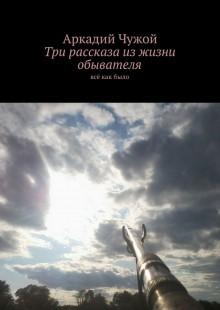 Обложка книги  - Три рассказа изжизни обывателя. Всё какбыло