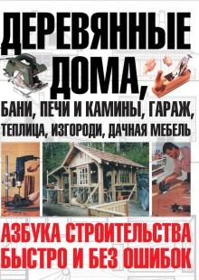 Обложка книги  - Деревянные дома, бани, печи и камины, гараж, теплица, изгороди, дачная мебель. Азбука строительства быстро и без ошибок