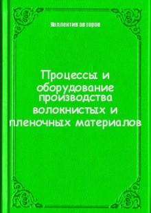 Обложка книги  - Процессы и оборудование производства волокнистых и пленочных материалов