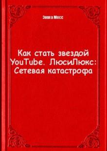 Обложка книги  - Как стать звездой YouTube. ЛюсиЛюкс: Сетевая катастрофа