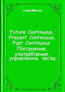 Обложка книги  - Future Continuous, PresentContinuous, PastContinuous. Построение, употребление, упражнения, тесты