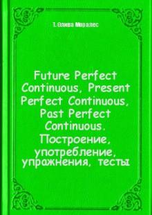 Обложка книги  - Future Perfect Continuous, Present Perfect Continuous, Past Perfect Continuous. Построение, употребление, упражнения, тесты