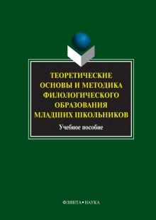 Обложка книги  - Теоретические основы и методика филологического образования младших школьников. Учебное пособие