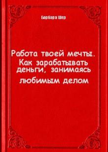 Обложка книги  - Работа твоей мечты. Как зарабатывать деньги, занимаясь любимым делом