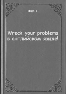 Обложка книги  - Wreck your problems в английском языке!