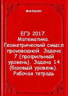 Обложка книги  - ЕГЭ 2017. Математика. Геометрический смысл производной. Задача 7 (профильный уровень). Задача 14 (базовый уровень). Рабочая тетрадь