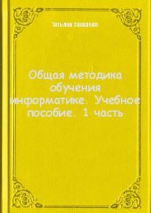 Обложка книги  - Общая методика обучения информатике. Учебное пособие. 1 часть