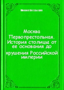 Обложка книги  - Москва Первопрестольная. История столицы от ее основания до крушения Российской империи