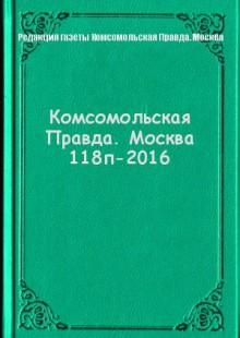 Обложка книги  - Комсомольская Правда. Москва 118п-2016