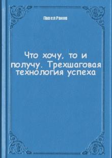 Обложка книги  - Что хочу, то и получу. Трехшаговая технология успеха