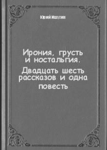 Обложка книги  - Ирония, грусть иностальгия. Двадцать шесть рассказов иодна повесть